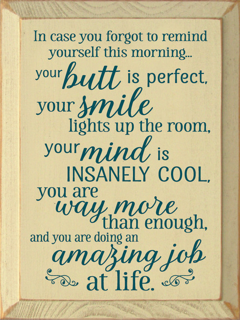 In case you forgot to remind yourself this morning... your butt is perfect, your smile lights up the room, your mind is insanely cool, you are way more than enough, and you are doing an amazing job at life.