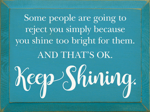 Some people are going to reject you simply because you shine too bright for them. And that's ok. Keep shining.