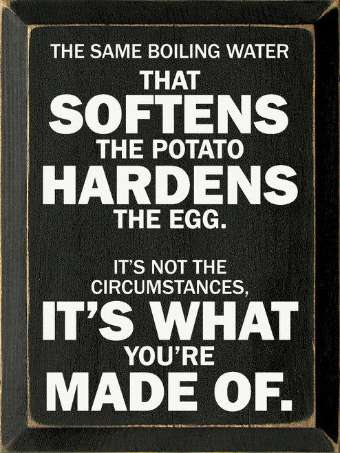 The same boiling water that softens the potato hardens the egg. It's not the circumstances, it's what you're made of.