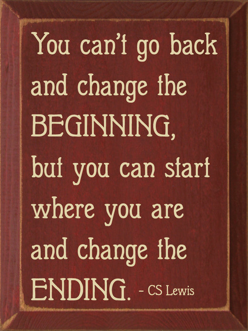 You can't go back and change the beginning, but you can start where you are and change the ending. - CS Lewis