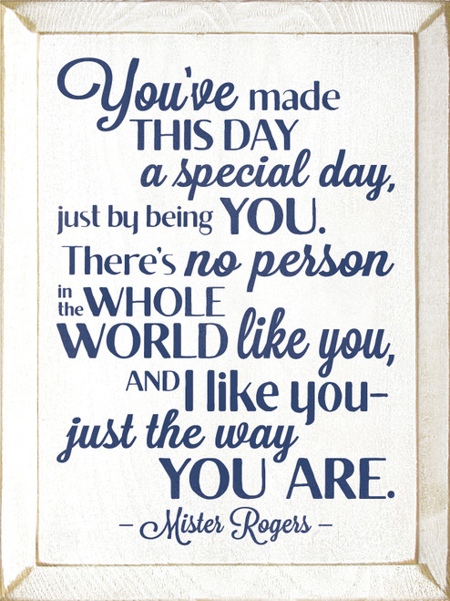 You've made this day a special day, just by being you. There's no person in the whole world like you, and I like you - just the way you are. - Mr. Rogers