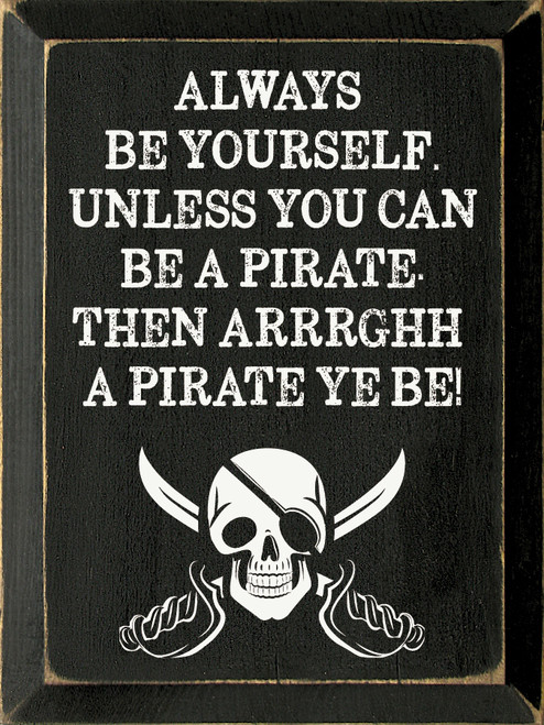 Always be yourself. Unless you can be a pirate. Then arrrghh a pirate ye be!
