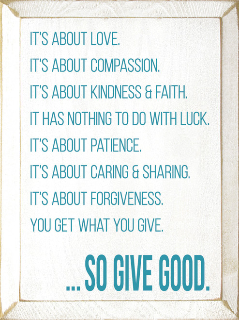 It's about love. It's about compassion. It's about kindness & faith. It has nothing to do with luck. It's about patience. It's about caring & sharing. It's about forgiveness. You get what you give. ...so give good.