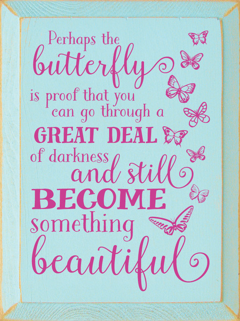 Perhaps the butterfly is proof that you can go through a great deal of darkness and still become something beautiful
