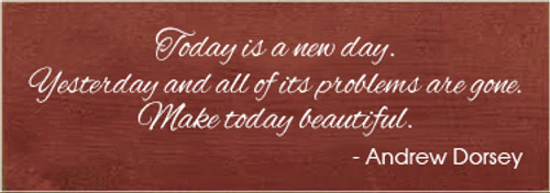 3.5x10 Burgundy board with White text  Today is a new day. Yesterday and all of its problems are gone. Make today besutiful. - Andrew Dorsey