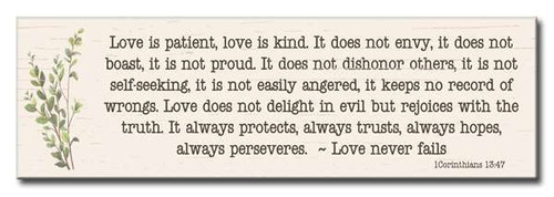 Love is patient, love is kind. It does not envy, it does not boast, it is not proud. It does not dishonor others, it is not self-seeking, it is not easily angered, it keeps no record of wrongs. Love does not delight in evil but rejoices with the truth. It always protects, always trusts, always hopes, always perseveres. ~ Love never fails.  1 Corinthians 13:47  5in X 16in Wooden Sign