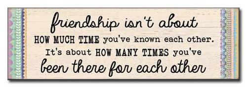 Friendship Isn't About How Much Time You've Known Each Other. It's About How Many Times You've Been There For Each Other  16 x 5 Wood Sign