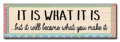 It Is What It Is But It Will Become What You Make It 16 x 5 Wood Sign