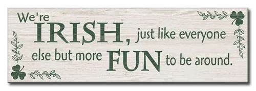 We're Irish, Just Like Everyone Else But More Fun To Be Around 16 x 5 Wood Sign