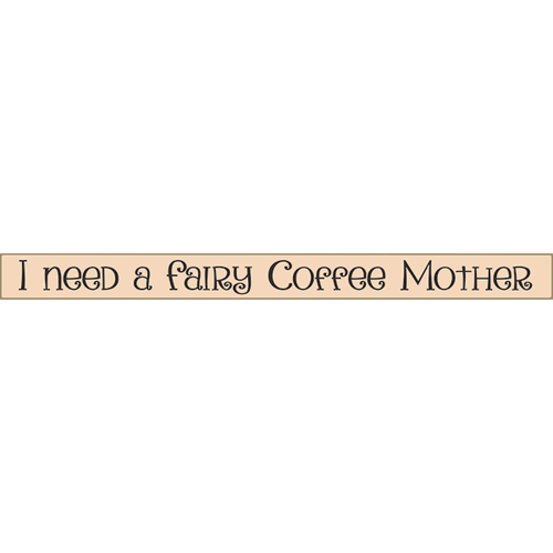 I Need A Fairy Coffee Mother  18 inch Skinny Wooden Funny Coffee Sign