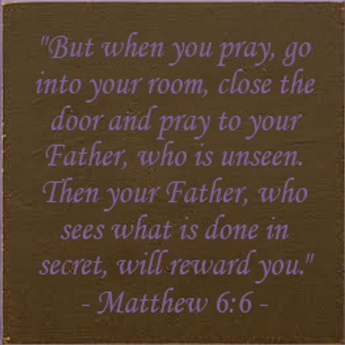 "7x7 Brown board with Purple text  ""But when you pray, go into your room, close the door and pray to your Father, who is unseen. Then your Father, who sees what is done in secret, will reward you.""  - Matthew 6:6"