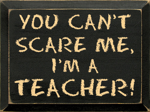 You can't scare me, I'm a teacher! Wooden Sign