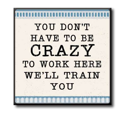 "You Don't Have To Be Crazy To Work Here We'll Train You  4""x4"" Self-Standing Block Wood Sign"