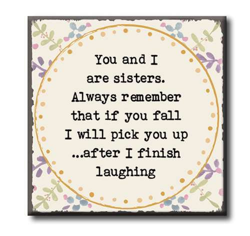 "You And I Are Sisters. Always Remember That If You Fall I Will Pick You Up... After I Finish Laughing  4""x4"" Self-Standing Block Wood Sign"