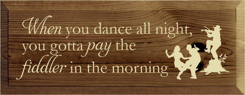 7x18 Walnut Stain board with Cream text When you dance all night you gotta pay the fiddler in the morning
