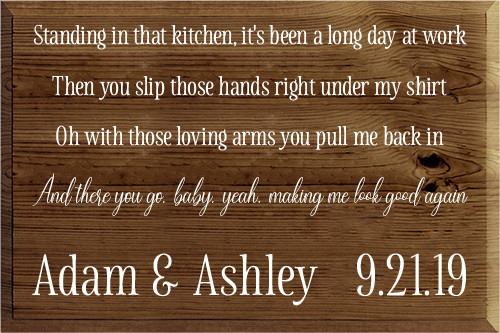16x24 Walnut Stain board with White text  Standing in that kitchen, it's been a long day at work Then you slip those hands right under my shirt Oh with those loving arms you pull me back in And there you go, baby, yeah, making me look good again  Adam & Ashley 9.21.19