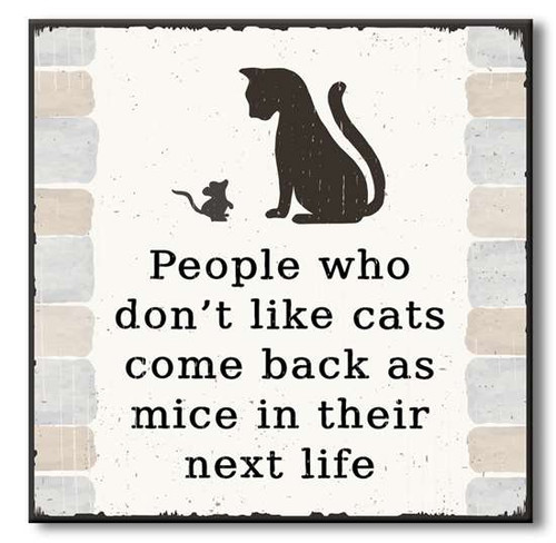 "People Who Don't Like Cats Come Back As Mice In Their Next Life Wooden Sign  6""x6""x1"" Self-Standing Block Wood Sign"