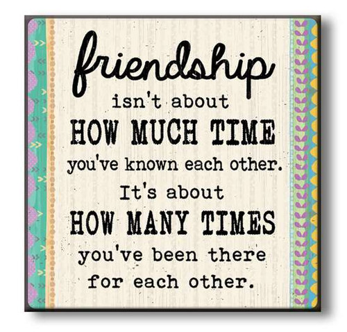"Friendship Isn't About How Much Time You've Known Each Other. It's About How Many Times You've Been There For Each Other Wooden Sign 6""x6""x1"" Self-Standing Block Wood Sign"