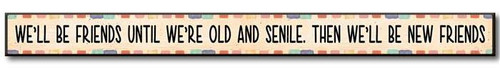 """We'll Be Friends Old And Senile Then We'll Be New Friends  Solid Wood Sign 16""""w x 1.5""""h x .75""""d Made in the USA"""