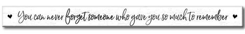 You Can Never Forget Someone Who Gave You So Much To Remember - Skinny Wooden Sign