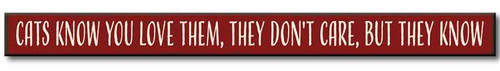 """Cats Know You Love Them, They Don't Care, But They Know - Skinny Wooden Sign  Can hang or sit on a flat surface 16""""w x 1.5""""h x .75""""d Made in the USA"""
