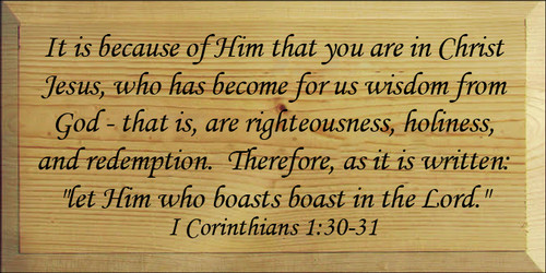 """9x18 Butternut Stain with Black text  It is because of Him that you are in Christ Jesus, who has become for us wisdom from God that is, are righteousness, holiness, and redemption.  Therefore, as it is written: """"let Him who boasts boast in the Lord."""" I Corinthians 1:30-31"""
