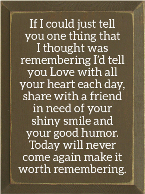 9x12 Brown board with White text  If I could just tell you one thing that I thought was remembering I'd tell you Love with all your heart each day,share with a friend in need of your shiny smile and your good humor. Today will never come again make it worth remembering.