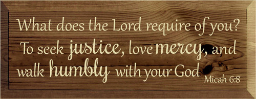 7x18 Walnut Stain board with Cream text  What does the Lord require of you?  To seek justice, love mercy, and walk humbly with your God Micah 6:8
