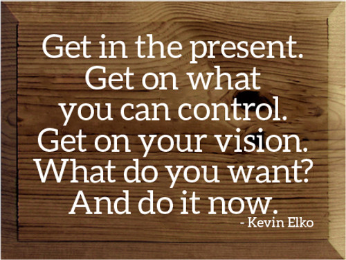 9x12 Walnut Stain board with White text  Get in the present. Get on what you can control. Get on your vision. What do you want? And do it now. - Kevin Elko