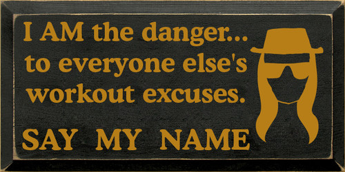 9x18 Black board with Gold text  I AM the danger...to everyone else's workout excuses. SAY MY NAME