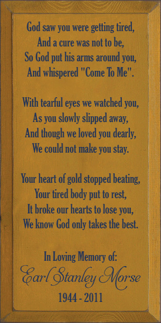 "9x18 Gold board with Navy Blue text  God saw you were getting tired, And a cure was not to be, So God put his arms around you, And whispered ""Come To Me"".  With tearful eyes we watched you, As you slowly slipped away, And though we loved you dearly, We could not make you stay.  Your heart of gold stopped beating, Your tired body put to rest, It broke our hearts to lose you, We know God only takes the best.  In Loving Memory of: Earl Stanley Morse 1944 - 2011"
