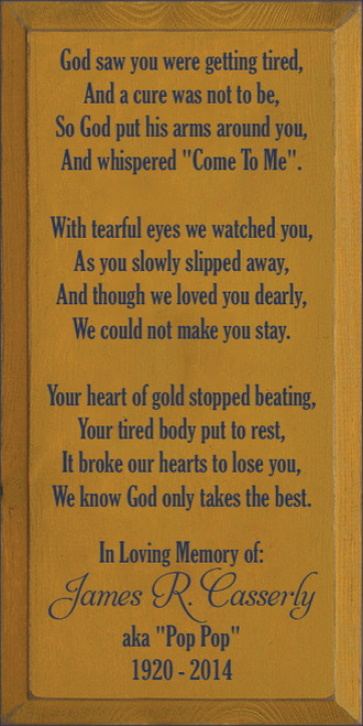 """9x18 Gold board with Navy Blue text  God saw you were getting tired, And a cure was not to be, So God put his arms around you, And whispered """"Come To Me"""".  With tearful eyes we watched you, As you slowly slipped away, And though we loved you dearly, We could not make you stay.  Your heart of gold stopped beating, Your tired body put to rest, It broke our hearts to lose you, We know God only takes the best.  In Loving Memory of: James R. Casserly aka """"Pop Pop"""" 1920 - 2014"""