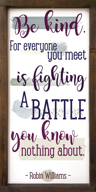 Be kind. For everyone you meet is fighting a battle you know nothing about. - Robin Williams Framed Wooden Sign