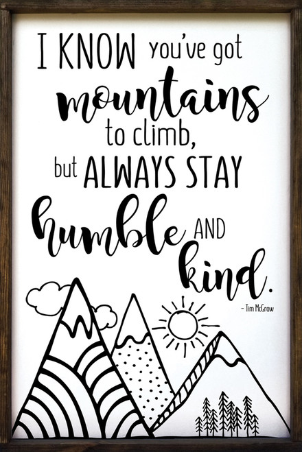 I know you've got mountains to climb, but always stay humble and kind. - Tim McGraw Framed Wooden Sign