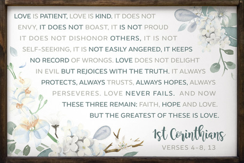 Love is patient, love is kind. It does not envy, it does not boast, it is not proud. It does not dishonor others, it is not self-seeking, it is not easily angered, it keeps no record of wrongs. Love does not delight in evil but rejoices with the truth. It always protects, always trusts, always hopes, always perseveres. Love never fails. And now these three remain: faith, hope and love. But the greatest of these is love. 1st Corinthians Verses 4-8, 13 Framed Wooden Sign