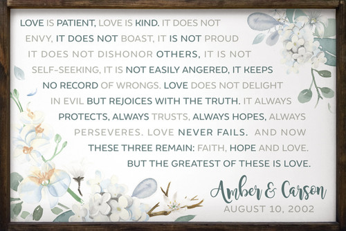 Love is patient, love is kind. It does not envy, it does not boast, it is not proud. It does not dishonor others, it is not self-seeking, it is not easily angered, it keeps no record of wrongs. Love does not delight in evil but rejoices with the truth. It always protects, always trusts, always hopes, always perseveres. Love never fails. And now these three remain: faith, hope and love. But the greatest of these is love. with couples name and anniversary date Framed Wooden Sign