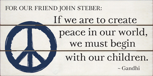 "12x24 White board with Black and Blue text Dedicated to our friend John Steber. ""If we are to create peace in our world, we must begin with our children.""  Gandhi ."
