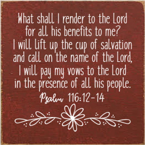 7x7 SOLID Burgundy board with White text  What shall I render to the Lord for all his benefits to me? I will lift up the cup of salvation and call on the name of the Lord, I will pay my vows to the Lord in the presence of all his people.  Psalm 116:12-14
