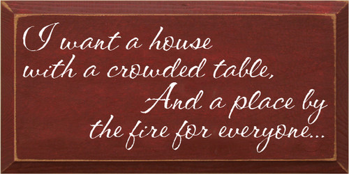 CUSTOM Wood Sign 9x18 Burgundy board with White text  I want a house with a crowded table,  And a place by the fire for everyone...