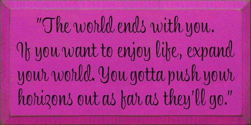 "9x18 Blush board with Black text  ""The world ends with you. If you want to enjoy life, expand your world. You gotta push your horizons out as far as they'll go."""