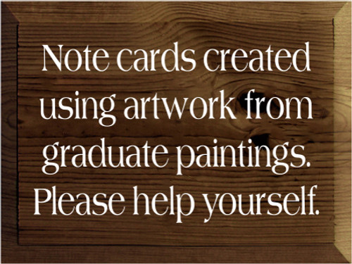 9x12 Walnut Stain board with White text  Note cards created using artwork from graduate paintings. Please help yourself