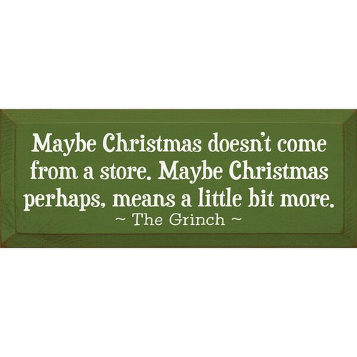 Maybe Christmas doesn't come from a store. Maybe Christmas perhaps, means a little bit more. - The Grinch Wooden Sign