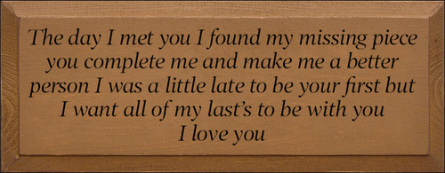 7x18 Toffee Board with Black text  The day I met you I found my missing piece you complete me and make me a better person I was a little late to be your first but I want all of my last's to be with you I love you