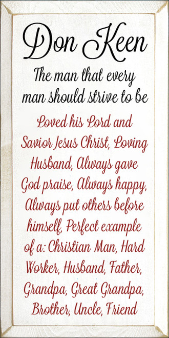9x18 White board with Black and Red text  Don Keen The man that every man should strive to be Loved his Lord and Savior Jesus Christ, Loving Husband, Always gave God praise, Always happy, Always put others before himself, Perfect example of a : Christian Man, Hard Worker, Husband,Father, Grandpa,Great Grandpa,Brother,Uncle, Friend