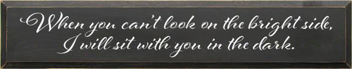 7x36 Charcoal board with White text When you can't look on the bright side, I will sit with you in the dark