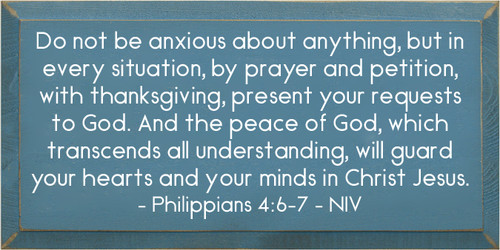 9x18 Williamsburg Blue board with White text Do not be anxious about anything, but in every situation, by prayer and petition, with thanksgiving, present your requests to God. And the peace of God, which transcends all understanding, will guard your hearts and your minds in Christ Jesus. - Philippians 4:6-7 - NIV