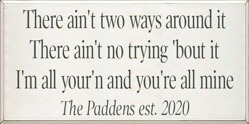 There ain't two ways around it There ain't no trying 'bout it I'm all your'n and you're all mine  The Paddens est. 2020