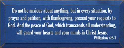 7x18 Royal Board with White text  Do not be anxious about anything, but in every situation, by prayer and petition, with thanksgiving, present your requests to God. And the peace of God, which transcends all understanding, will guard your hearts and your minds in Christ Jesus. Philippians 4:6-7