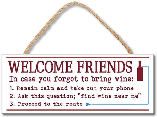 "Welcome Friends In Case You Forgot To Bring Wine: 1. Remain calm and take out your phone 2. Ask this question; ""find wine near me"" 3. Proceed to the route Wood sign with rope to hang 4x10"""