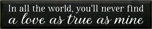 7x36 Black board with White text  In All The World You'll Never Find A Love As True As Mine